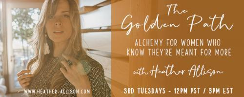 The Golden Path with Heather Allison : #12 Thriving in the time of mass, Collective Fear and Constriction